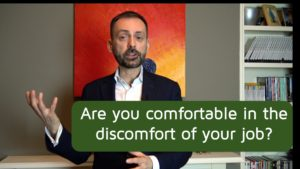 Are you comfortable in the discomfort of your job?